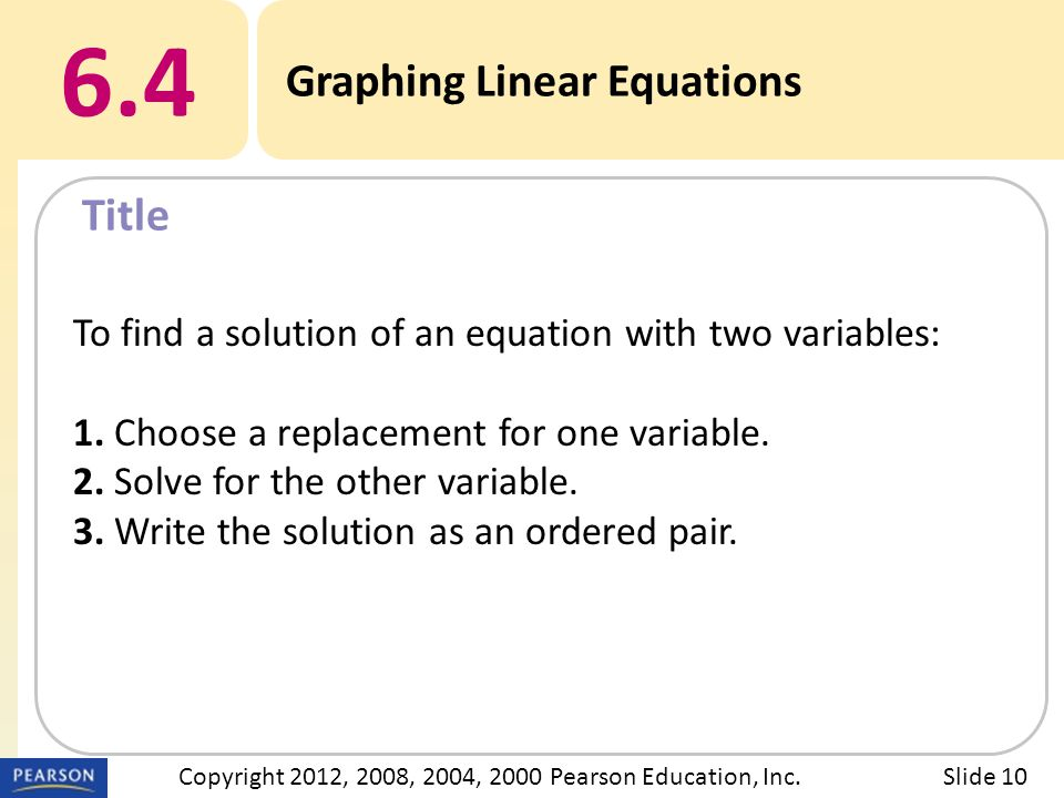 Title 6.4 Graphing Linear Equations Slide 10Copyright 2012, 2008, 2004, 2000 Pearson Education, Inc.