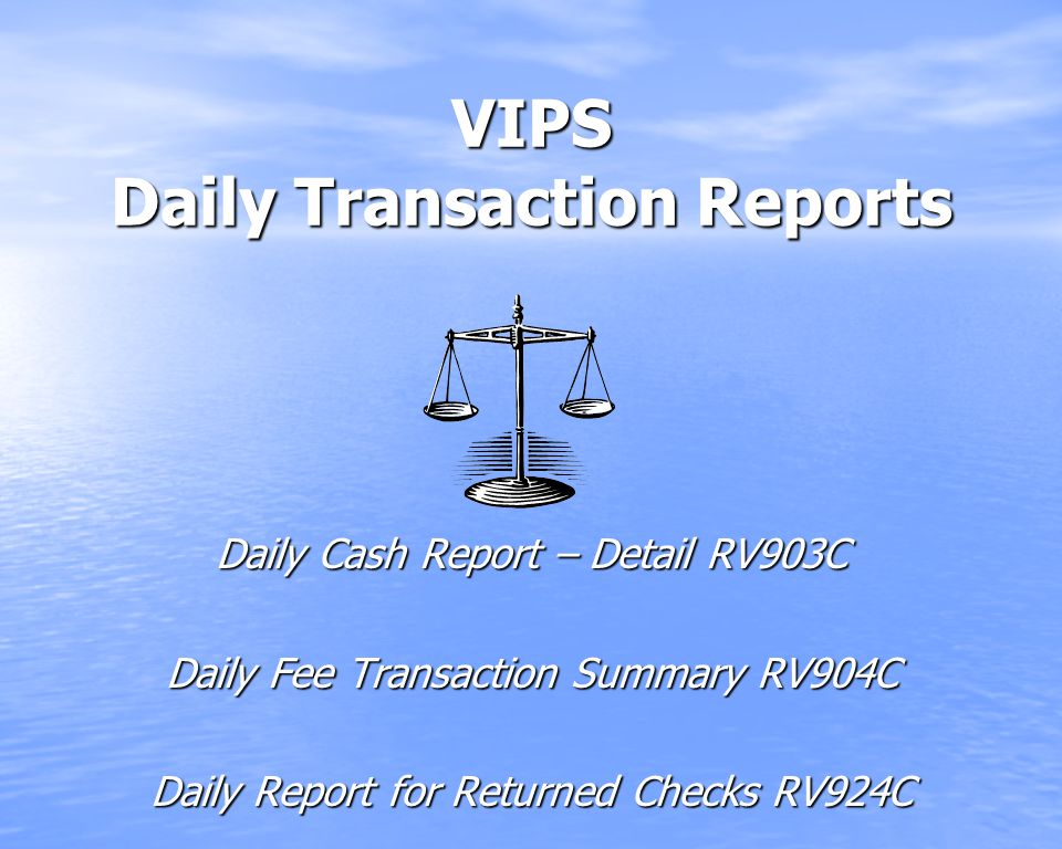 VIPS Daily Transaction Reports Daily Cash Report – Detail RV903C Daily Fee Transaction Summary RV904C Daily Report for Returned Checks RV924C