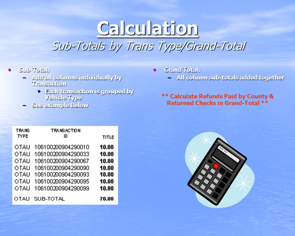 Calculation Sub-Totals by Trans Type/Grand-Total Sub-Total: Sub-Total: –Add all columns individually by Transaction Each transaction is grouped by Vehicle Type Each transaction is grouped by Vehicle Type –See example Below Grand Total: Grand Total: –All column sub-totals added together ** Calculate Refunds Paid by County & Returned Checks in Grand-Total **