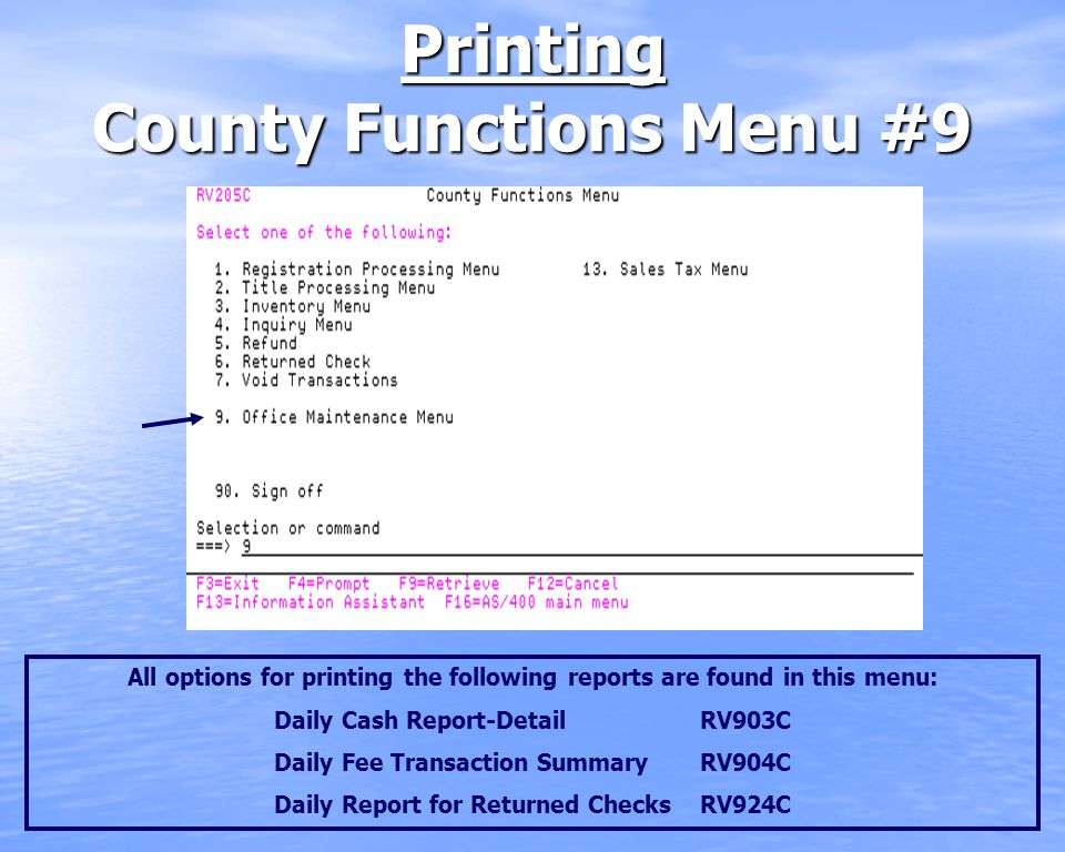 Printing County Functions Menu #9 All options for printing the following reports are found in this menu: Daily Cash Report-DetailRV903C Daily Fee Transaction SummaryRV904C Daily Report for Returned Checks RV924C