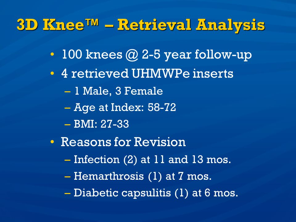 3D Knee – Retrieval Analysis 100 knees @ 2-5 year follow-up 4 retrieved UHMWPe inserts –1 Male, 3 Female –Age at Index: 58-72 –BMI: 27-33 Reasons for
