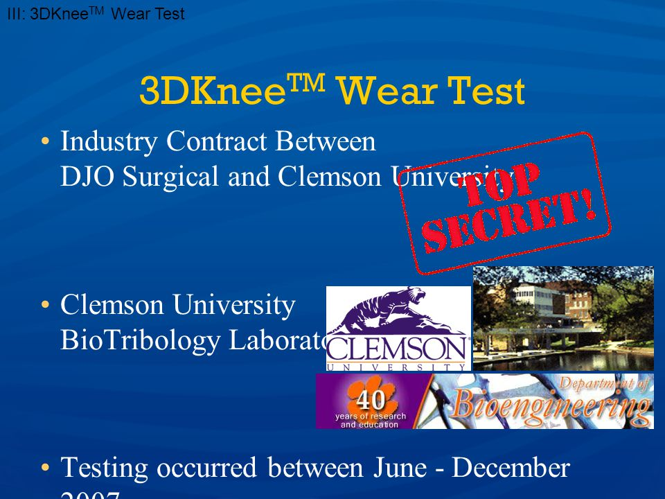 3DKnee TM Wear Test Industry Contract Between DJO Surgical and Clemson University Clemson University BioTribology Laboratory Testing occurred between