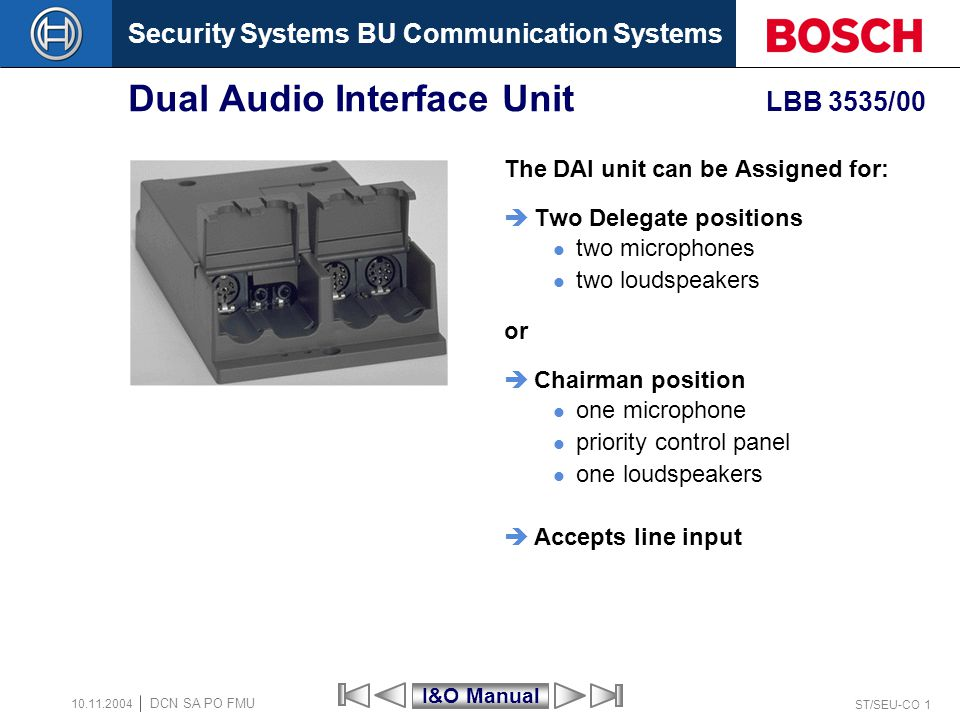 Security Systems BU Communication Systems ST/SEU-CO 1 DCN SA PO FMU 10.11.2004 Dual Audio Interface Unit LBB 3535/00 The DAI unit can be Assigned for: Two Delegate positions two microphones two loudspeakers or Chairman position one microphone priority control panel one loudspeakers Accepts line input I&O Manual
