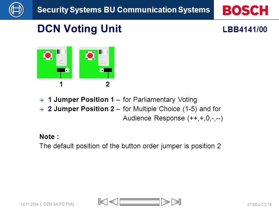 Security Systems BU Communication Systems ST/SEU-CO 18 DCN SA PO FMU 10.11.2004 DCN Voting Unit LBB4141/00 12 1 Jumper Position 1 – for Parliamentary Voting 2 Jumper Position 2 – for Multiple Choice (1-5) and for Audience Response (++,+,0,-,--) Note : The default position of the button order jumper is position 2
