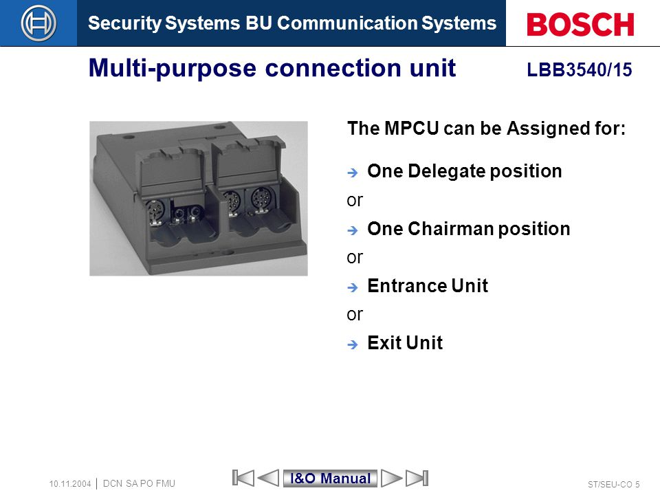 Security Systems BU Communication Systems ST/SEU-CO 5 DCN SA PO FMU 10.11.2004 Multi-purpose connection unit LBB3540/15 The MPCU can be Assigned for: One Delegate position or One Chairman position or Entrance Unit or Exit Unit I&O Manual