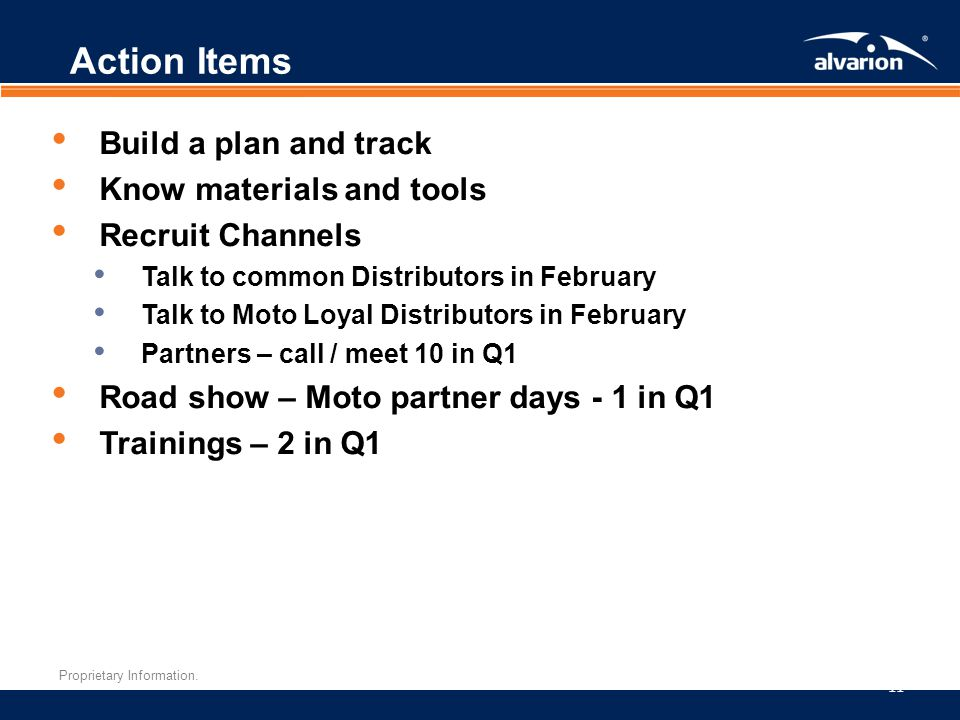 Proprietary Information. Action Items 11 Build a plan and track Know materials and tools Recruit Channels Talk to common Distributors in February Talk