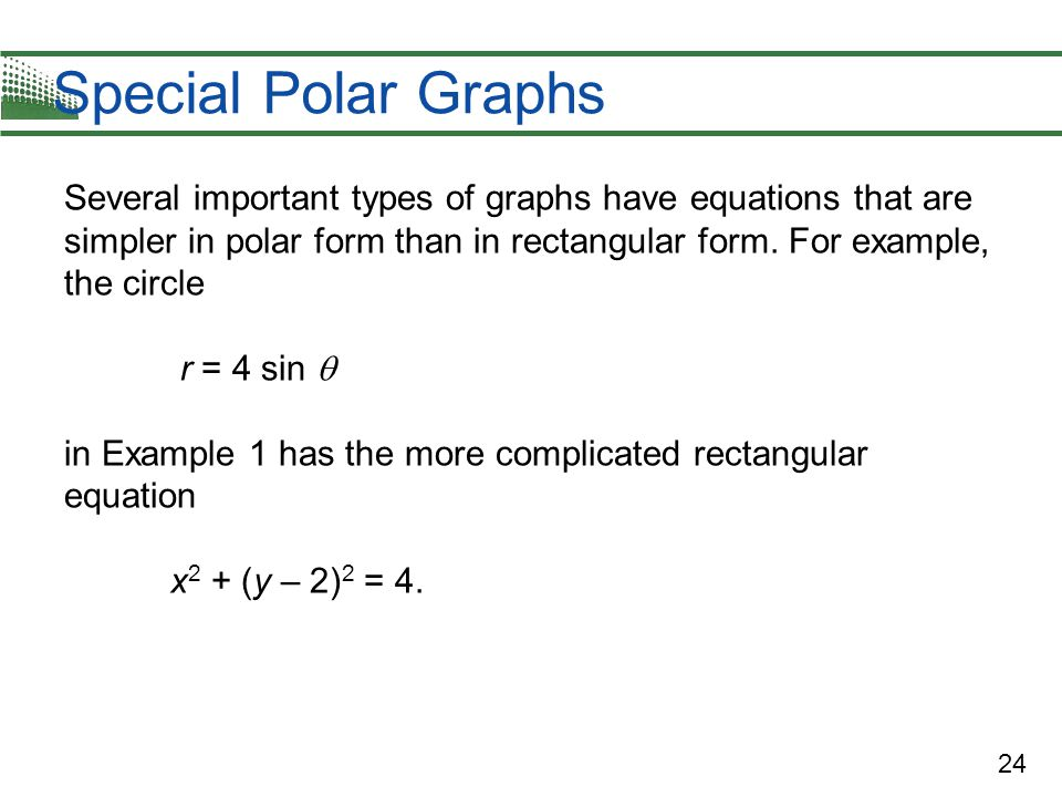 24 Special Polar Graphs Several important types of graphs have equations that are simpler in polar form than in rectangular form.