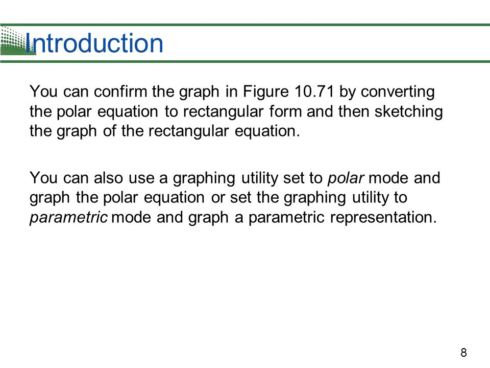 8 Introduction You can confirm the graph in Figure 10.71 by converting the polar equation to rectangular form and then sketching the graph of the rectangular equation.