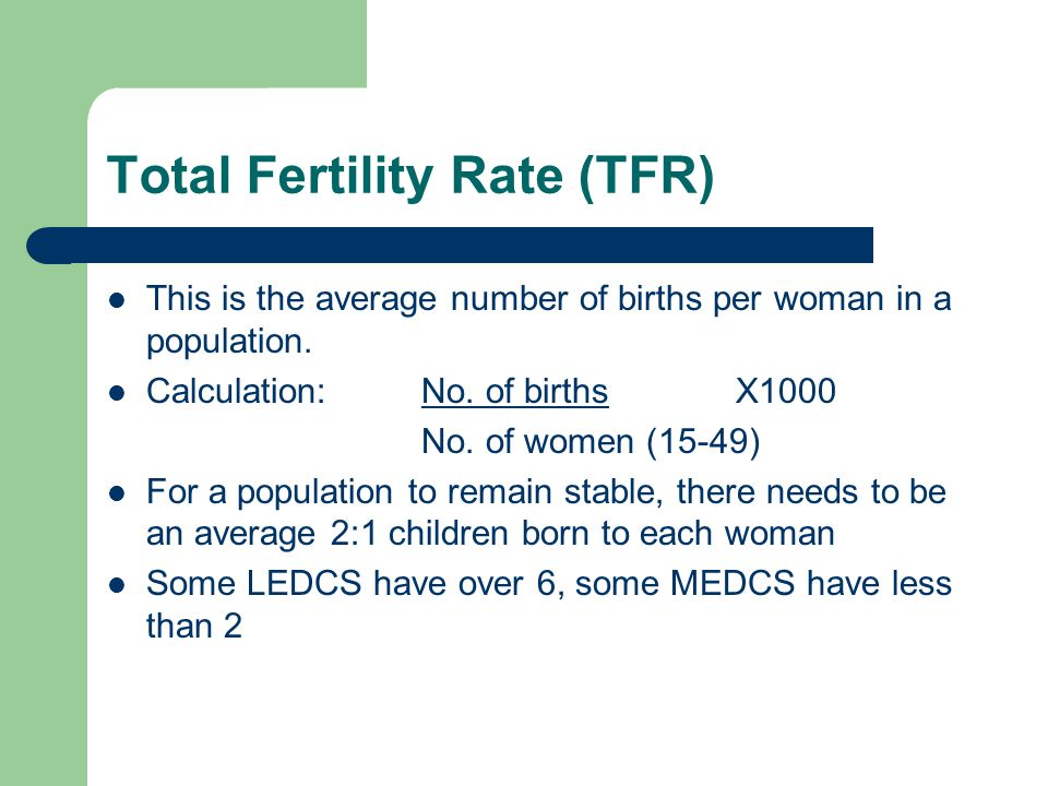 Total Fertility Rate (TFR) This is the average number of births per woman in a population.