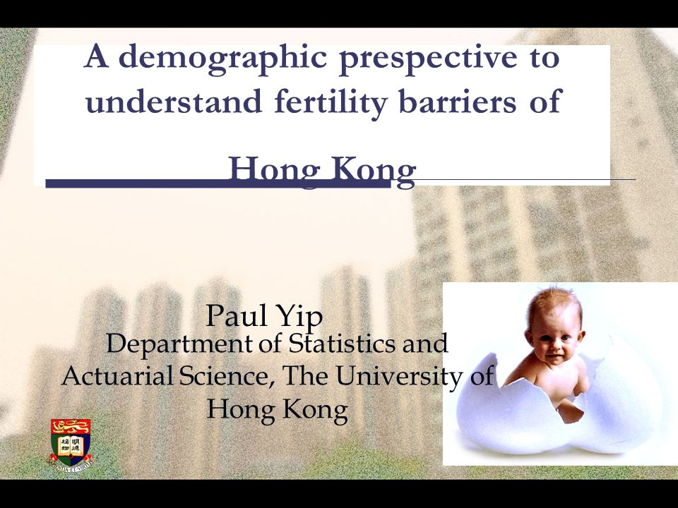 A demographic prespective to understand fertility barriers of Hong Kong Paul Yip Department of Statistics and Actuarial Science, The University of Hong Kong