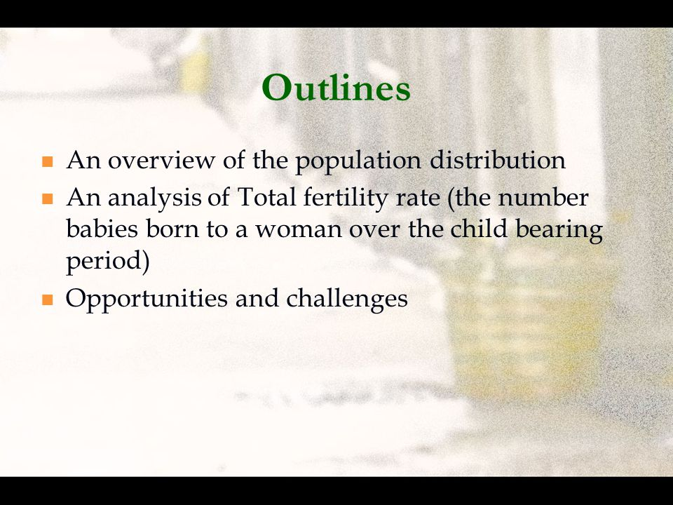 Outlines An overview of the population distribution An analysis of Total fertility rate (the number babies born to a woman over the child bearing period) Opportunities and challenges