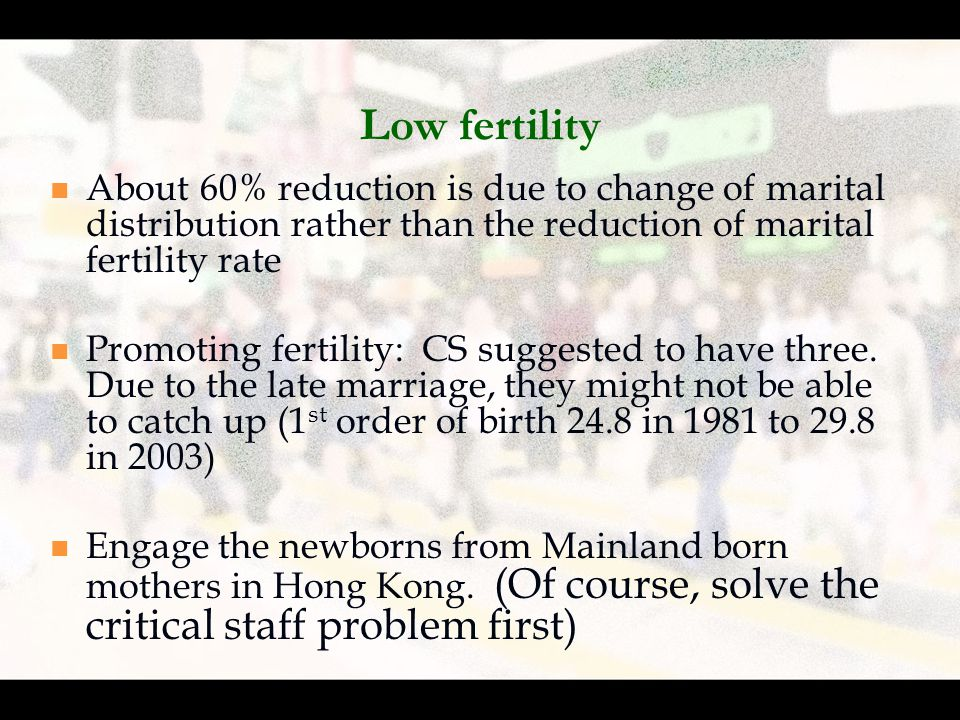 Low fertility About 60% reduction is due to change of marital distribution rather than the reduction of marital fertility rate Promoting fertility: CS suggested to have three.