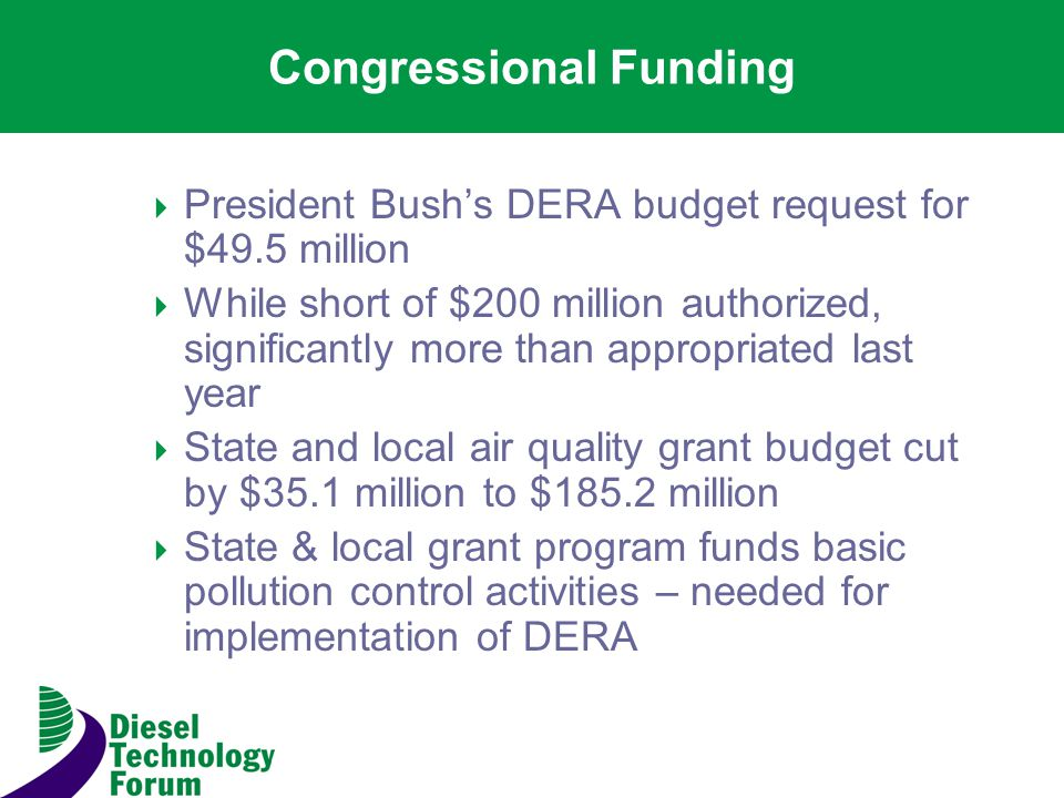Congressional Funding President Bushs DERA budget request for $49.5 million While short of $200 million authorized, significantly more than appropriated last year State and local air quality grant budget cut by $35.1 million to $185.2 million State & local grant program funds basic pollution control activities – needed for implementation of DERA