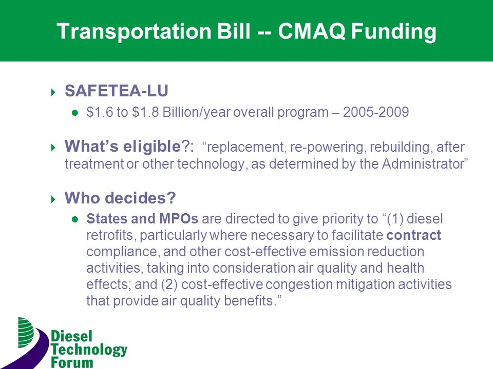 Transportation Bill -- CMAQ Funding SAFETEA-LU $1.6 to $1.8 Billion/year overall program – Whats eligible : replacement, re-powering, rebuilding, after treatment or other technology, as determined by the Administrator Who decides.