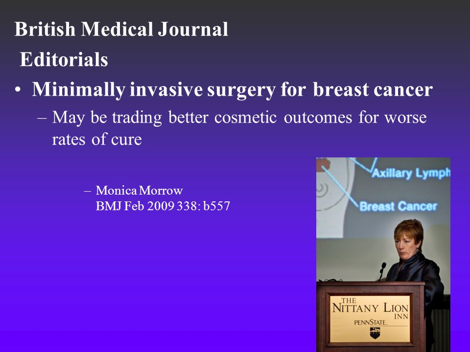 Endoscopic Breast Surgery NICE overview for endoscopic mastectomy and wide local excision for breast cancer NHS April 2009 –One non randomize trial –eight case series (mainly from Japan and Korea) –Total no of patients: 809 Conclusion: –Current evidence on the safety and efficacy of endoscopic mastectomy and wide local excision for breast cancer is inadequate in quantity –Only used in the context of research