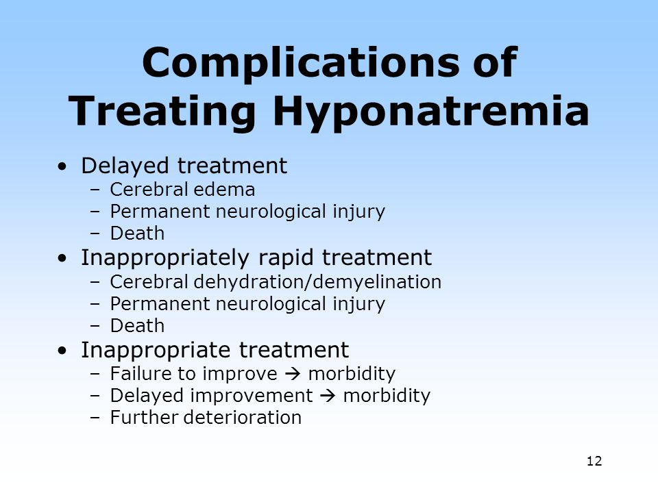 12 Complications of Treating Hyponatremia Delayed treatment –Cerebral edema –Permanent neurological injury –Death Inappropriately rapid treatment –Cerebral dehydration/demyelination –Permanent neurological injury –Death Inappropriate treatment –Failure to improve morbidity –Delayed improvement morbidity –Further deterioration