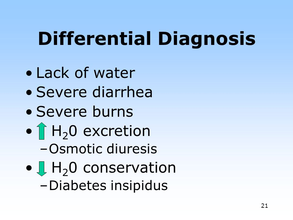 21 Differential Diagnosis Lack of water Severe diarrhea Severe burns H 2 0 excretion –Osmotic diuresis H 2 0 conservation –Diabetes insipidus