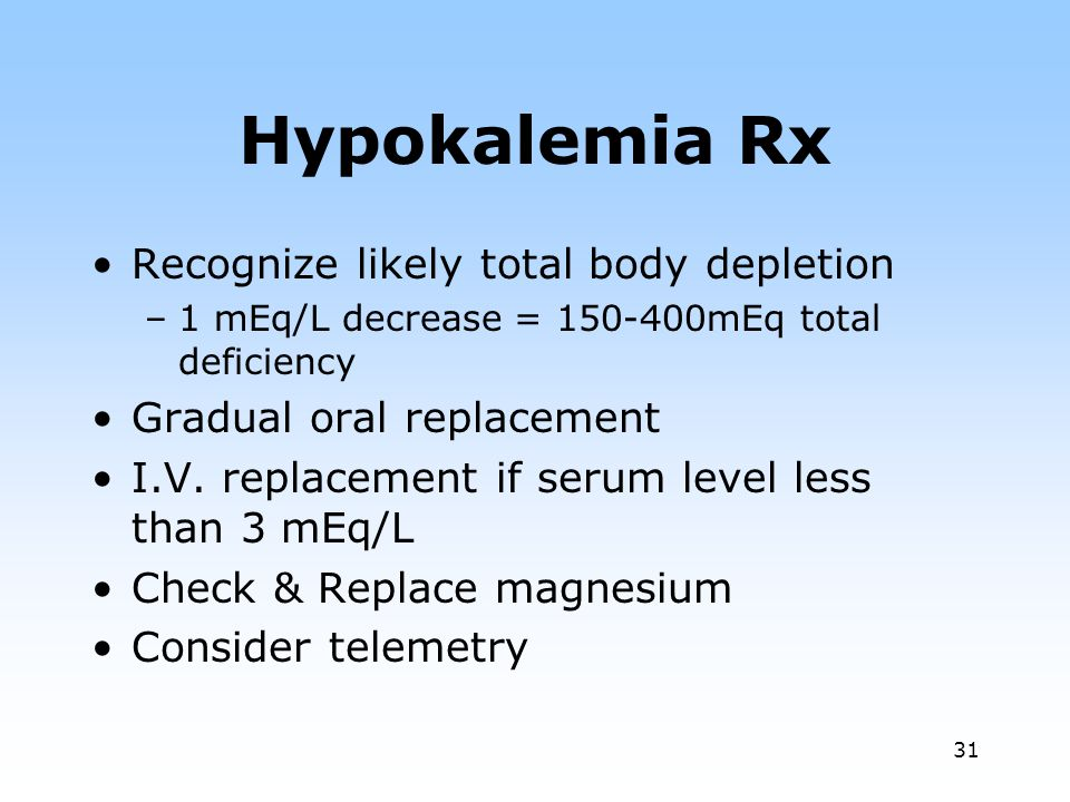 31 Hypokalemia Rx Recognize likely total body depletion –1 mEq/L decrease = 150-400mEq total deficiency Gradual oral replacement I.V.