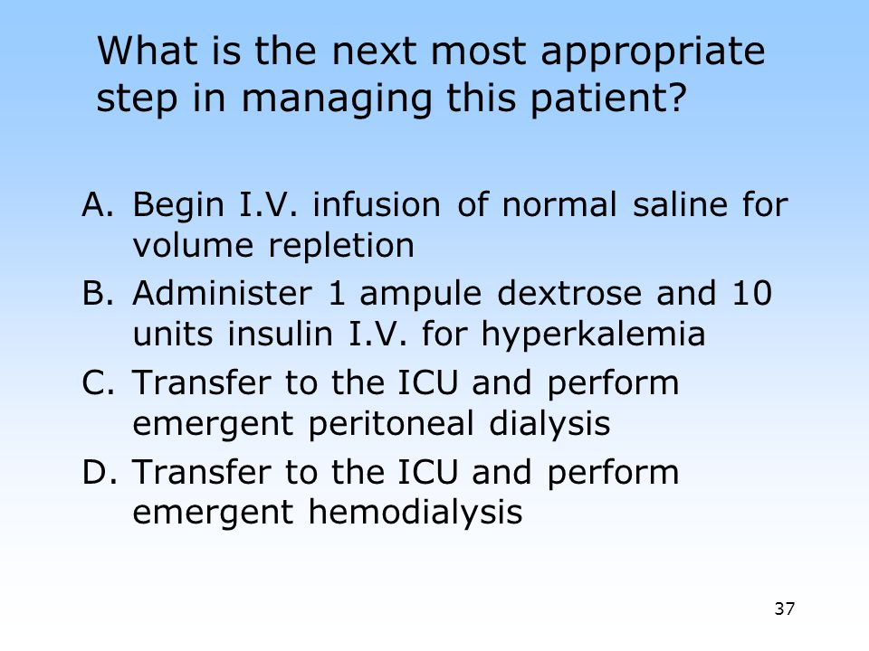 37 What is the next most appropriate step in managing this patient.
