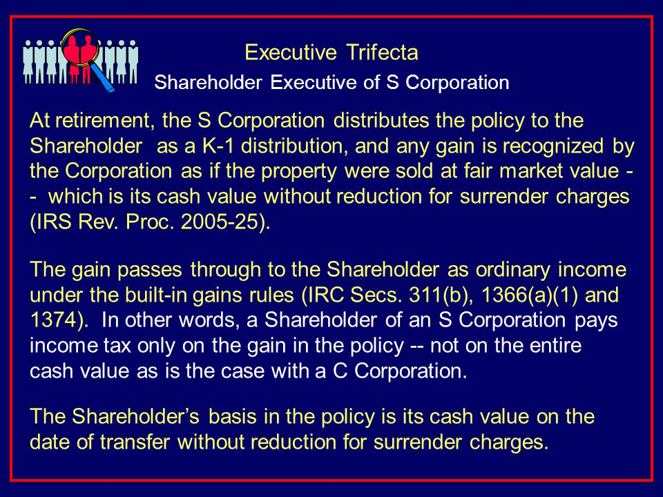 At retirement, the S Corporation distributes the policy to the Shareholder as a K-1 distribution, and any gain is recognized by the Corporation as if the property were sold at fair market value - - which is its cash value without reduction for surrender charges (IRS Rev.