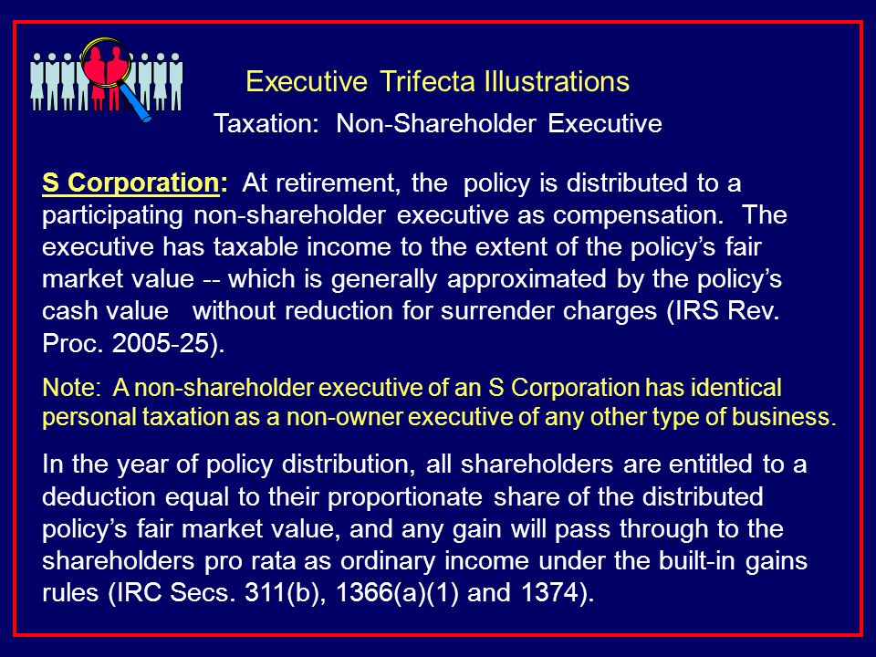 S Corporation: At retirement, the policy is distributed to a participating non-shareholder executive as compensation.