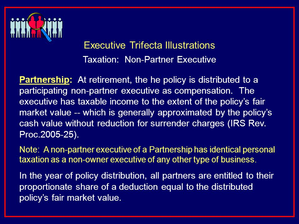 Partnership: At retirement, the he policy is distributed to a participating non-partner executive as compensation.