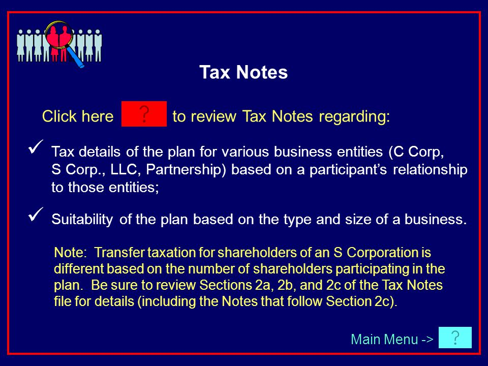 Click here to review Tax Notes regarding: Main Menu -> Tax details of the plan for various business entities (C Corp, S Corp., LLC, Partnership) based on a participants relationship to those entities; Suitability of the plan based on the type and size of a business.
