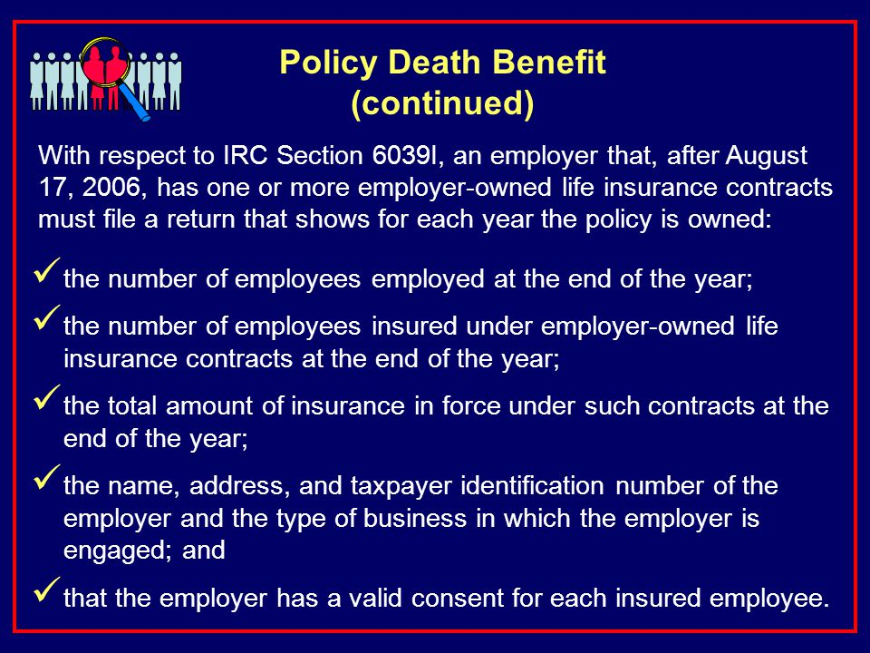 Policy Death Benefit (continued) With respect to IRC Section 6039I, an employer that, after August 17, 2006, has one or more employer-owned life insurance contracts must file a return that shows for each year the policy is owned: the number of employees employed at the end of the year; the number of employees insured under employer-owned life insurance contracts at the end of the year; the total amount of insurance in force under such contracts at the end of the year; the name, address, and taxpayer identification number of the employer and the type of business in which the employer is engaged; and that the employer has a valid consent for each insured employee.
