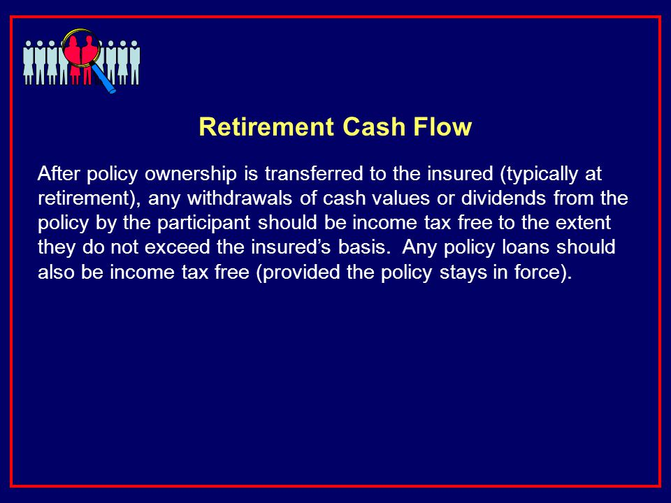 Retirement Cash Flow After policy ownership is transferred to the insured (typically at retirement), any withdrawals of cash values or dividends from the policy by the participant should be income tax free to the extent they do not exceed the insureds basis.