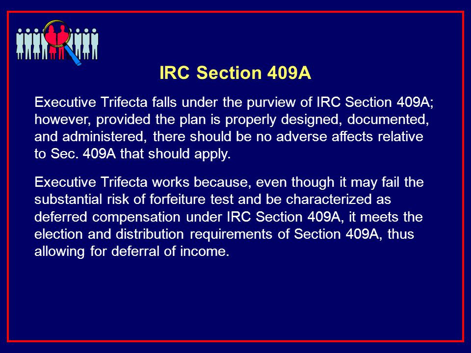 IRC Section 409A Executive Trifecta falls under the purview of IRC Section 409A; however, provided the plan is properly designed, documented, and administered, there should be no adverse affects relative to Sec.