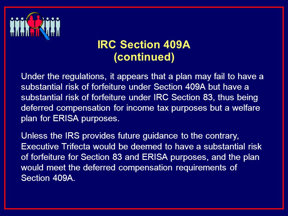 IRC Section 409A (continued) Under the regulations, it appears that a plan may fail to have a substantial risk of forfeiture under Section 409A but have a substantial risk of forfeiture under IRC Section 83, thus being deferred compensation for income tax purposes but a welfare plan for ERISA purposes.