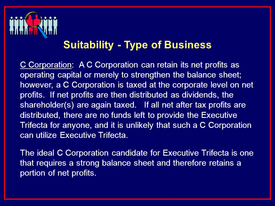 C Corporation: A C Corporation can retain its net profits as operating capital or merely to strengthen the balance sheet; however, a C Corporation is taxed at the corporate level on net profits.