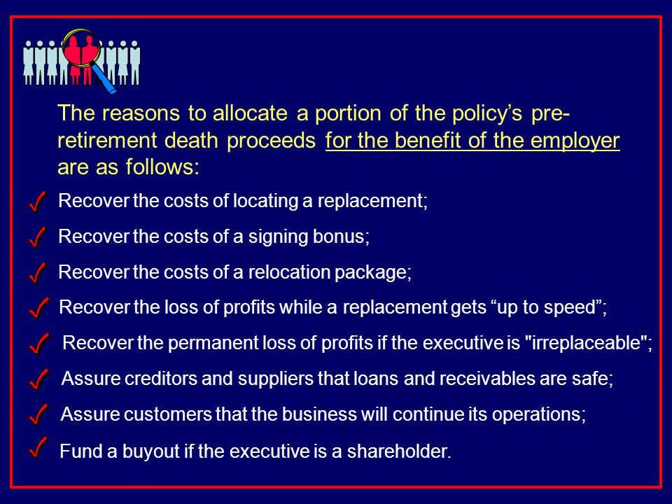 The reasons to allocate a portion of the policys pre- retirement death proceeds for the benefit of the employer are as follows: Recover the loss of profits while a replacement gets up to speed; Recover the costs of locating a replacement; Assure creditors and suppliers that loans and receivables are safe; Recover the permanent loss of profits if the executive is irreplaceable ; Assure customers that the business will continue its operations; Fund a buyout if the executive is a shareholder.