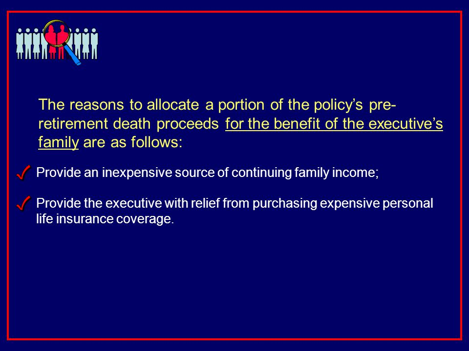 Provide an inexpensive source of continuing family income; The reasons to allocate a portion of the policys pre- retirement death proceeds for the benefit of the executives family are as follows: Provide the executive with relief from purchasing expensive personal life insurance coverage.