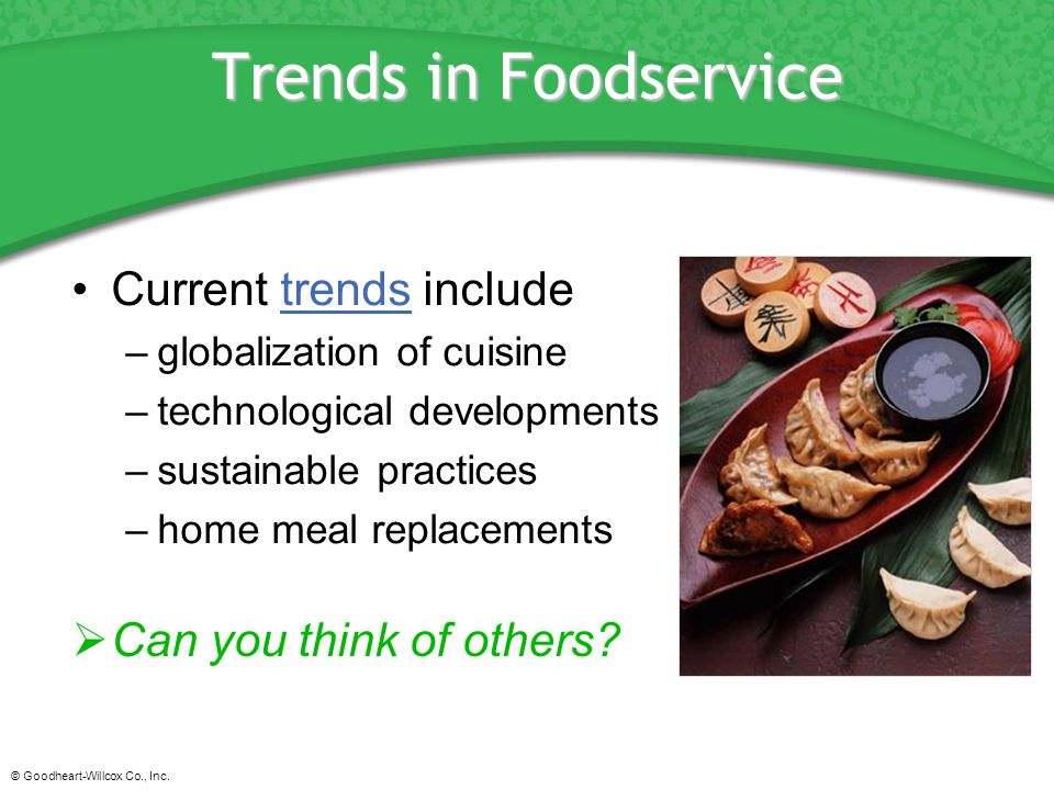 © Goodheart-Willcox Co., Inc. Trends in Foodservice Current trends includetrends –globalization of cuisine –technological developments –sustainable pr