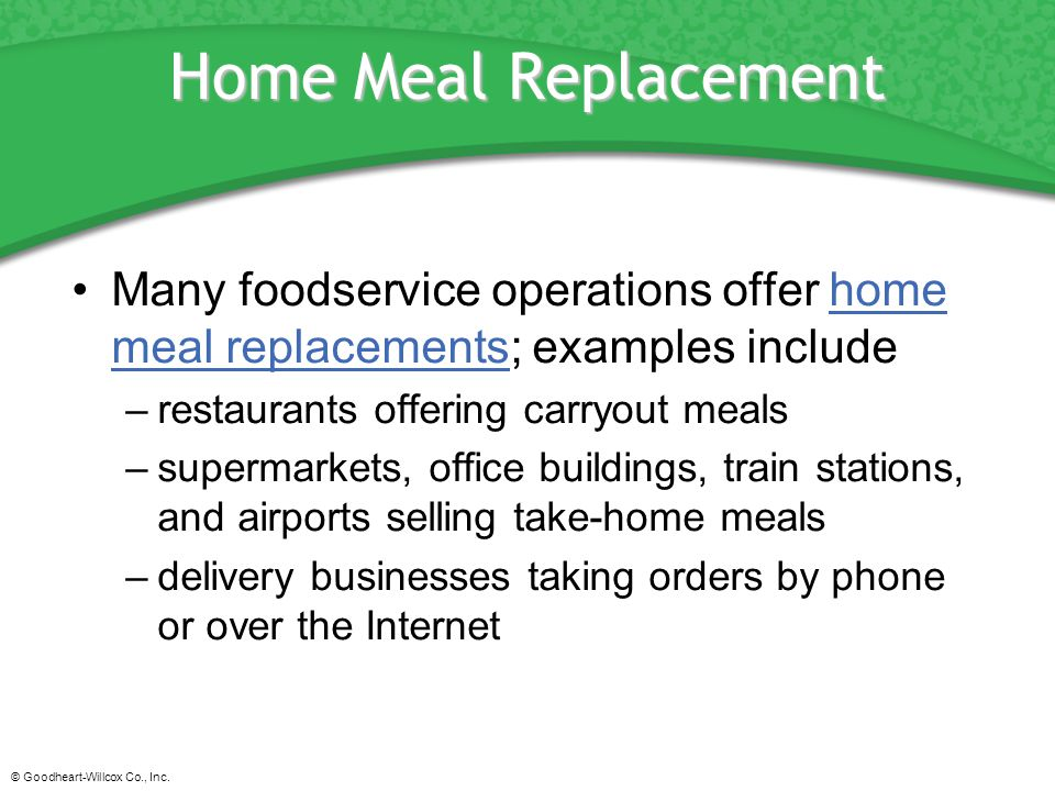 © Goodheart-Willcox Co., Inc. Home Meal Replacement Many foodservice operations offer home meal replacements; examples includehome meal replacements –