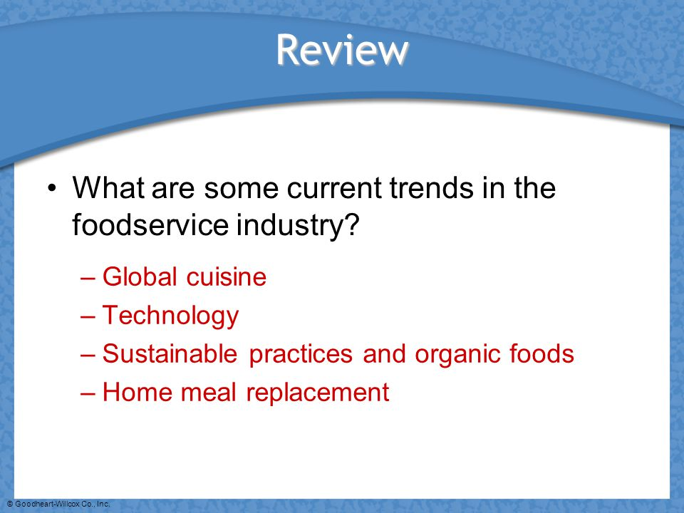 © Goodheart-Willcox Co., Inc. Review What are some current trends in the foodservice industry? –Global cuisine –Technology –Sustainable practices and
