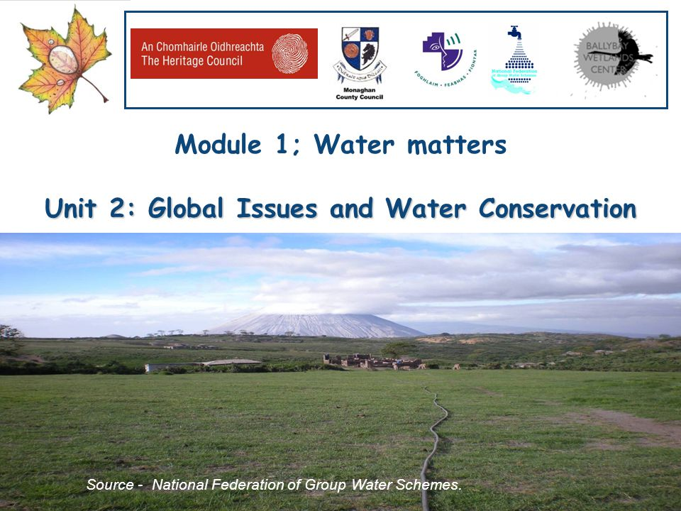 Our Water, Our Resource, Our Responsibility www.worldofwater.ie Module 1; Water matters Unit 2: Global Issues and Water Conservation Source - National Federation of Group Water Schemes.