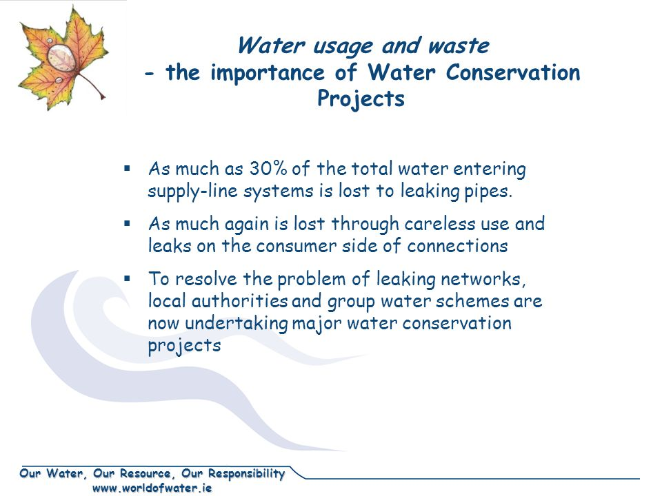 Our Water, Our Resource, Our Responsibility www.worldofwater.ie Water usage and waste - the importance of Water Conservation Projects As much as 30% of the total water entering supply-line systems is lost to leaking pipes.
