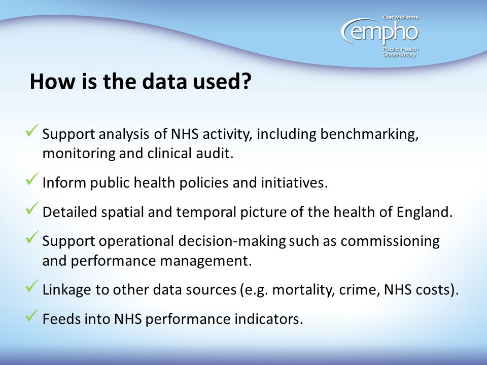 How is the data used? Support analysis of NHS activity, including benchmarking, monitoring and clinical audit. Inform public health policies and initi
