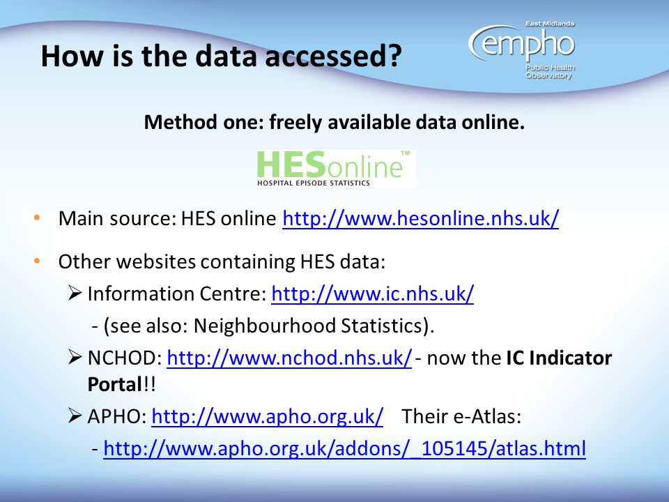 How is the data accessed? Method one: freely available data online. Main source: HES online http://www.hesonline.nhs.uk/http://www.hesonline.nhs.uk/ O