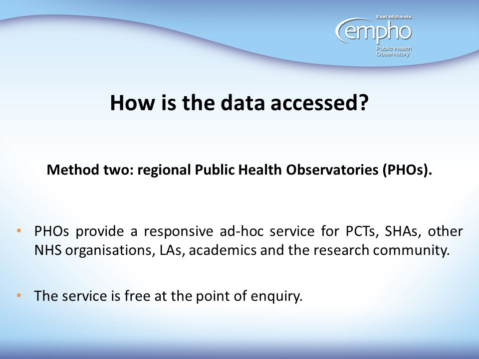 How is the data accessed? Method two: regional Public Health Observatories (PHOs). PHOs provide a responsive ad-hoc service for PCTs, SHAs, other NHS