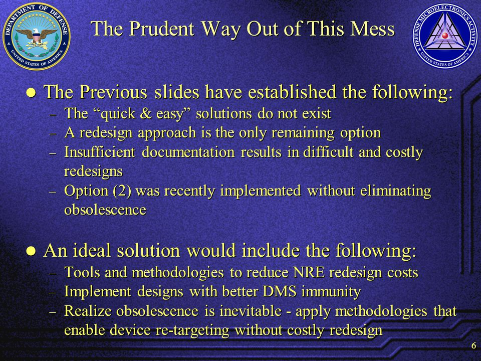 6 The Prudent Way Out of This Mess The Previous slides have established the following: The quick & easy solutions do not exist A redesign approach is the only remaining option Insufficient documentation results in difficult and costly redesigns Option (2) was recently implemented without eliminating obsolescence An ideal solution would include the following: Tools and methodologies to reduce NRE redesign costs Implement designs with better DMS immunity Realize obsolescence is inevitable - apply methodologies that enable device re-targeting without costly redesign The Previous slides have established the following: The quick & easy solutions do not exist A redesign approach is the only remaining option Insufficient documentation results in difficult and costly redesigns Option (2) was recently implemented without eliminating obsolescence An ideal solution would include the following: Tools and methodologies to reduce NRE redesign costs Implement designs with better DMS immunity Realize obsolescence is inevitable - apply methodologies that enable device re-targeting without costly redesign