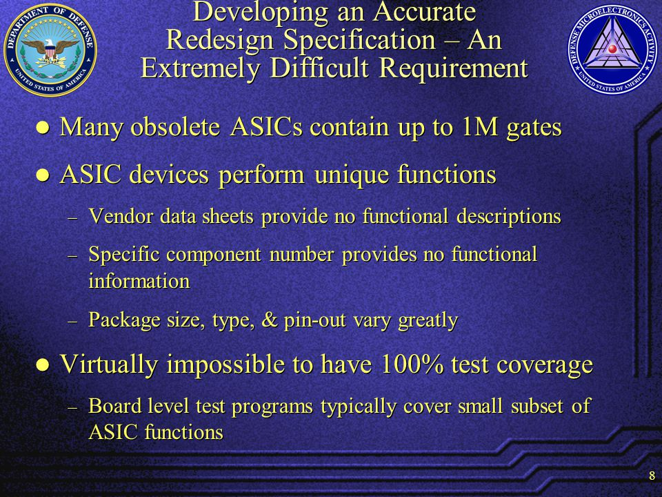 8 Developing an Accurate Redesign Specification – An Extremely Difficult Requirement Many obsolete ASICs contain up to 1M gates ASIC devices perform unique functions Vendor data sheets provide no functional descriptions Specific component number provides no functional information Package size, type, & pin-out vary greatly Virtually impossible to have 100% test coverage Board level test programs typically cover small subset of ASIC functions Many obsolete ASICs contain up to 1M gates ASIC devices perform unique functions Vendor data sheets provide no functional descriptions Specific component number provides no functional information Package size, type, & pin-out vary greatly Virtually impossible to have 100% test coverage Board level test programs typically cover small subset of ASIC functions