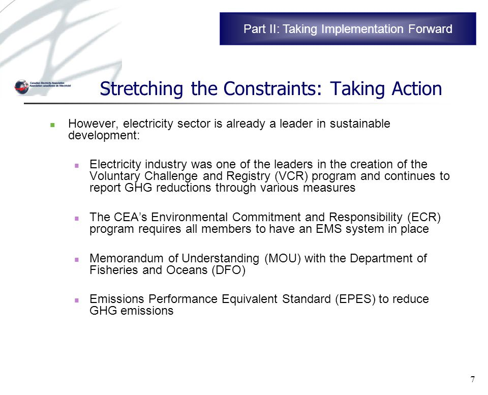 7 Stretching the Constraints: Taking Action However, electricity sector is already a leader in sustainable development: Electricity industry was one of the leaders in the creation of the Voluntary Challenge and Registry (VCR) program and continues to report GHG reductions through various measures The CEAs Environmental Commitment and Responsibility (ECR) program requires all members to have an EMS system in place Memorandum of Understanding (MOU) with the Department of Fisheries and Oceans (DFO) Emissions Performance Equivalent Standard (EPES) to reduce GHG emissions Part II: Taking Implementation Forward