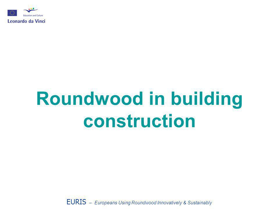 Roundwood in building construction EURIS – Europeans Using Roundwood Innovatively & Sustainably