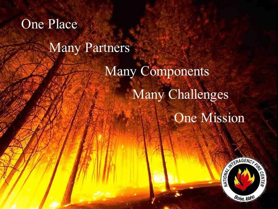 National Interagency Fire Center One Place Many Partners Many Components Many Challenges One Mission