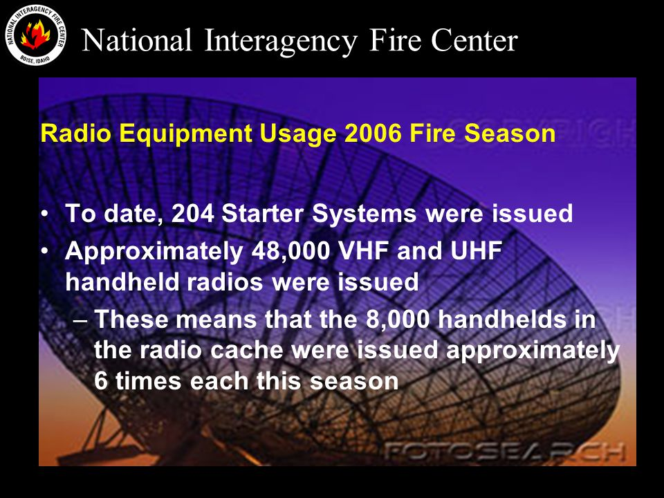 National Interagency Fire Center Radio Equipment Usage 2006 Fire Season To date, 204 Starter Systems were issued Approximately 48,000 VHF and UHF handheld radios were issued –These means that the 8,000 handhelds in the radio cache were issued approximately 6 times each this season