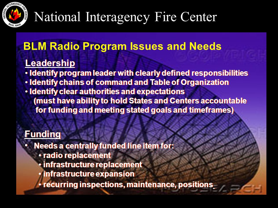 National Interagency Fire Center BLM Radio Program Issues and Needs Leadership Identify program leader with clearly defined responsibilities Identify chains of command and Table of Organization Identify clear authorities and expectations (must have ability to hold States and Centers accountable for funding and meeting stated goals and timeframes) Leadership Identify program leader with clearly defined responsibilities Identify chains of command and Table of Organization Identify clear authorities and expectations (must have ability to hold States and Centers accountable for funding and meeting stated goals and timeframes) Funding Needs a centrally funded line item for: radio replacement infrastructure replacement infrastructure expansion recurring inspections, maintenance, positions Funding Needs a centrally funded line item for: radio replacement infrastructure replacement infrastructure expansion recurring inspections, maintenance, positions