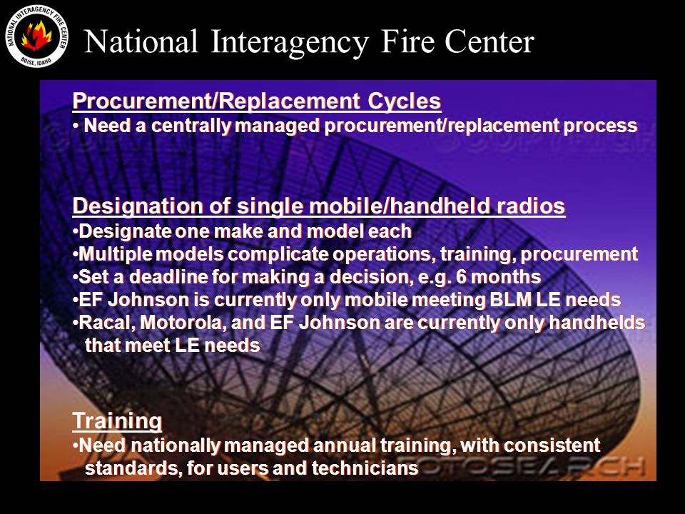National Interagency Fire Center Procurement/Replacement Cycles Need a centrally managed procurement/replacement process Designation of single mobile/handheld radios Designate one make and model each Multiple models complicate operations, training, procurement Set a deadline for making a decision, e.g.